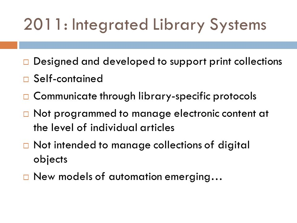 2011: Integrated Library Systems  Designed and developed to support print collections  Self-contained  Communicate through library-specific protocols  Not programmed to manage electronic content at the level of individual articles  Not intended to manage collections of digital objects  New models of automation emerging…