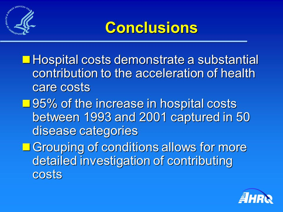 Conclusions Hospital costs demonstrate a substantial contribution to the acceleration of health care costs Hospital costs demonstrate a substantial contribution to the acceleration of health care costs 95% of the increase in hospital costs between 1993 and 2001 captured in 50 disease categories 95% of the increase in hospital costs between 1993 and 2001 captured in 50 disease categories Grouping of conditions allows for more detailed investigation of contributing costs Grouping of conditions allows for more detailed investigation of contributing costs