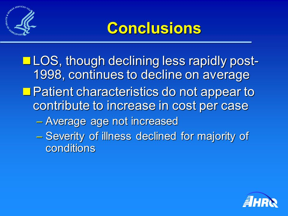 Conclusions LOS, though declining less rapidly post- 1998, continues to decline on average LOS, though declining less rapidly post- 1998, continues to decline on average Patient characteristics do not appear to contribute to increase in cost per case Patient characteristics do not appear to contribute to increase in cost per case – Average age not increased – Severity of illness declined for majority of conditions