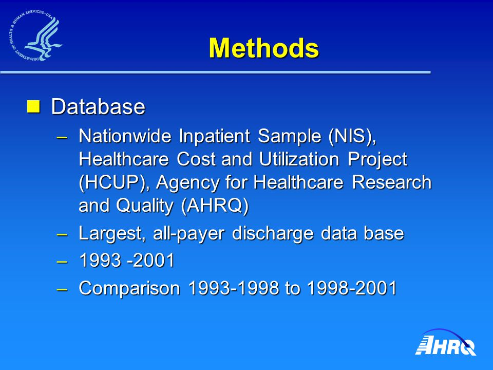 Methods (cont'd) Nationwide Inpatient Sample (NIS) Nationwide Inpatient Sample (NIS) – Approximates a 20% sample of community hospitals in US – Five sampling strata Region, bed size, teaching, urban/rural, ownership Region, bed size, teaching, urban/rural, ownership – Hospitals sampled from 17 states in 1993, 33 states in 2001 captures 85% of US discharges in 2001 captures 85% of US discharges in 2001 – ~ 1000 community hospitals, ~ 7 million discharges – When weighted, represents estimated 37 million annual discharges