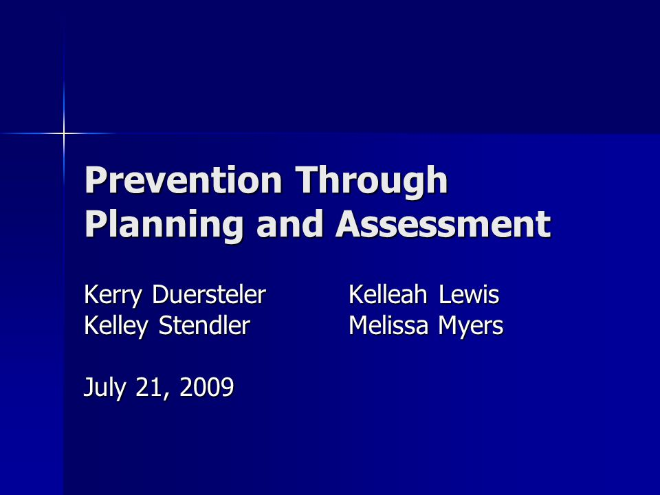 Prevention Through Planning and Assessment Kerry Duersteler Kelleah Lewis Kelley Stendler Melissa Myers July 21, 2009