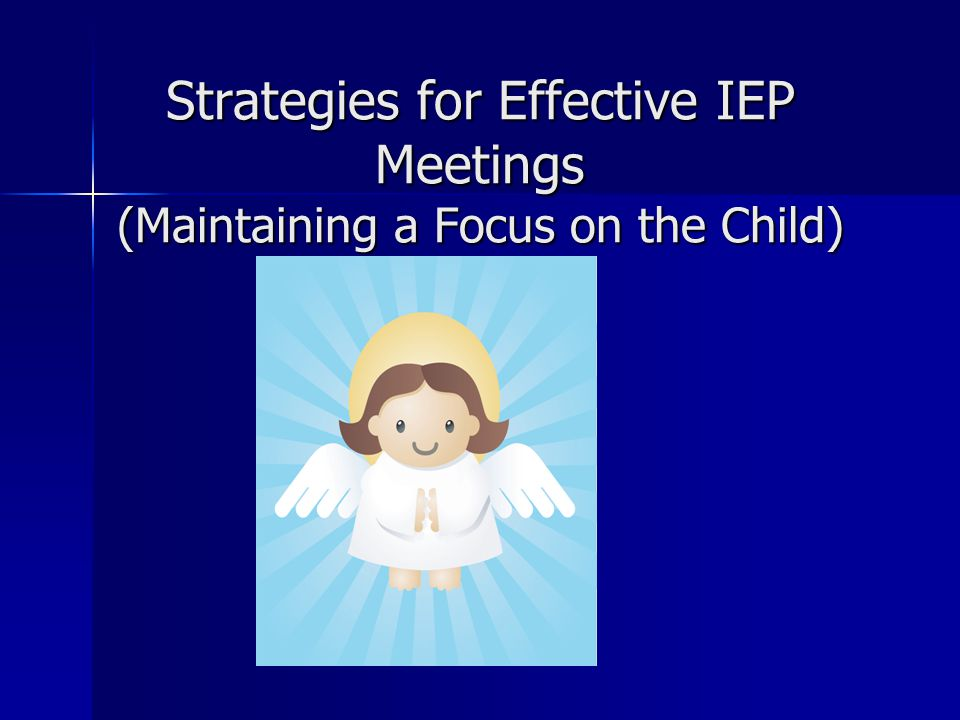 Strategies for Effective IEP Meetings (Maintaining a Focus on the Child)