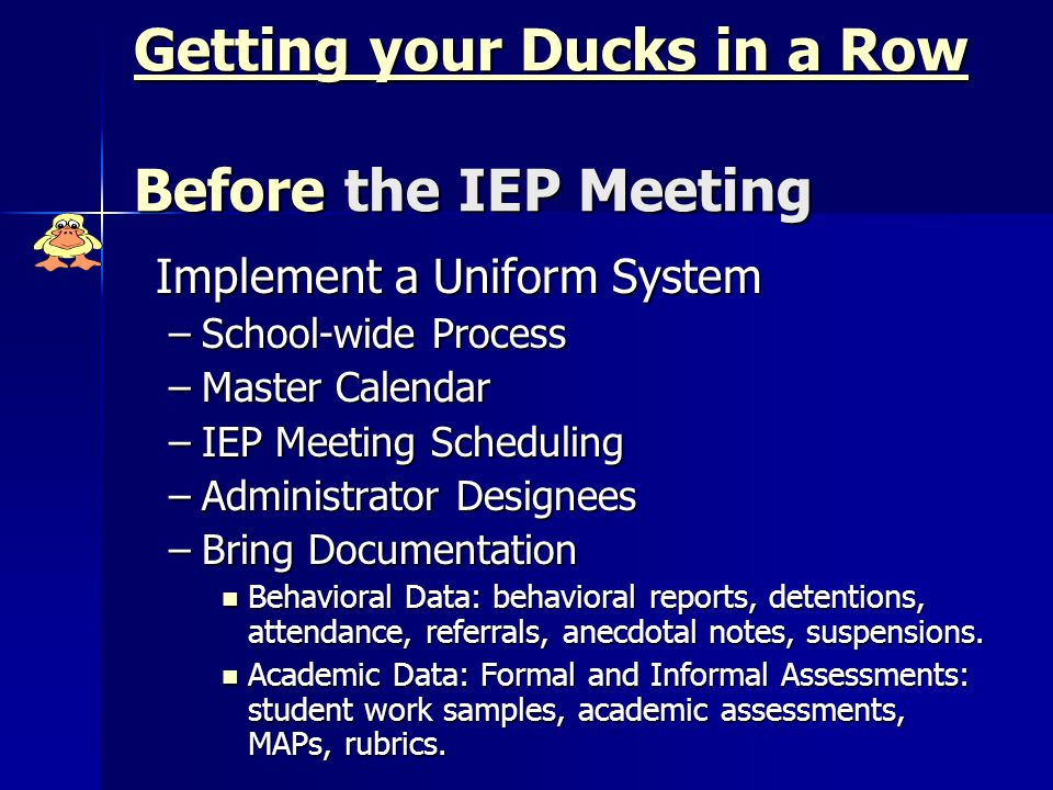 Getting your Ducks in a Row Before the IEP Meeting Implement a Uniform System –School-wide Process –Master Calendar –IEP Meeting Scheduling –Administrator Designees –Bring Documentation Behavioral Data: behavioral reports, detentions, attendance, referrals, anecdotal notes, suspensions.