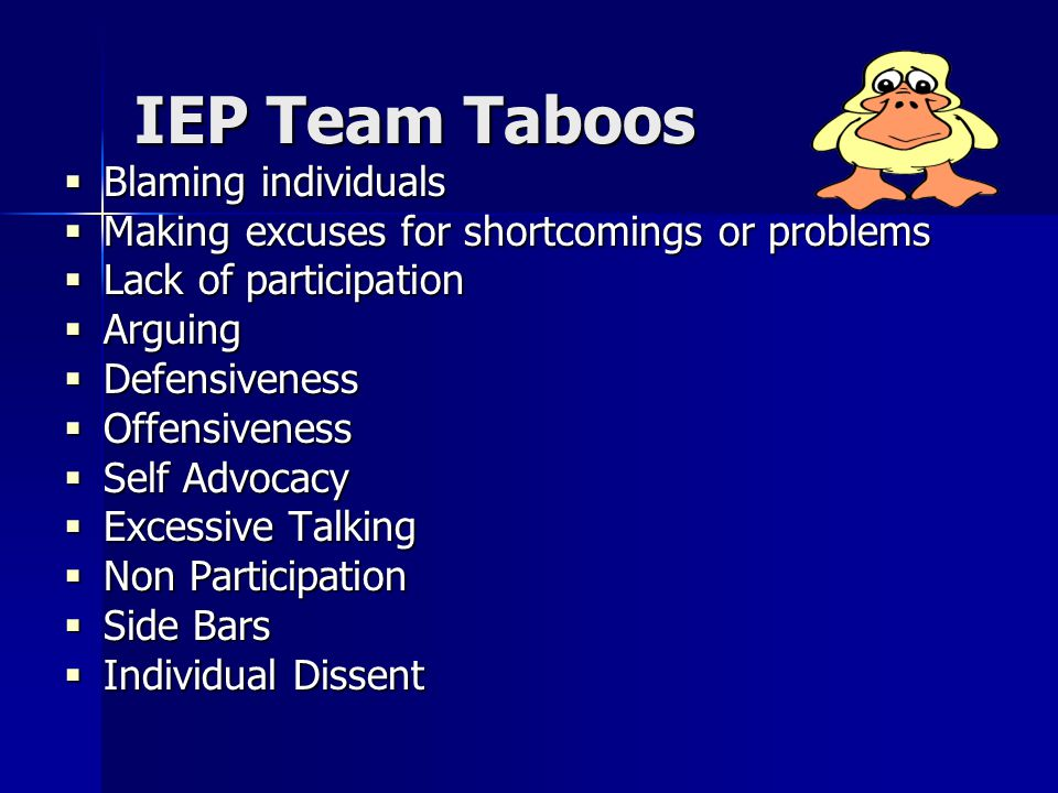 IEP Team Taboos  Blaming individuals  Making excuses for shortcomings or problems  Lack of participation  Arguing  Defensiveness  Offensiveness  Self Advocacy  Excessive Talking  Non Participation  Side Bars  Individual Dissent