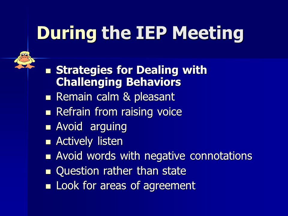 During the IEP Meeting Strategies for Dealing with Challenging Behaviors Strategies for Dealing with Challenging Behaviors Remain calm & pleasant Remain calm & pleasant Refrain from raising voice Refrain from raising voice Avoid arguing Avoid arguing Actively listen Actively listen Avoid words with negative connotations Avoid words with negative connotations Question rather than state Question rather than state Look for areas of agreement Look for areas of agreement