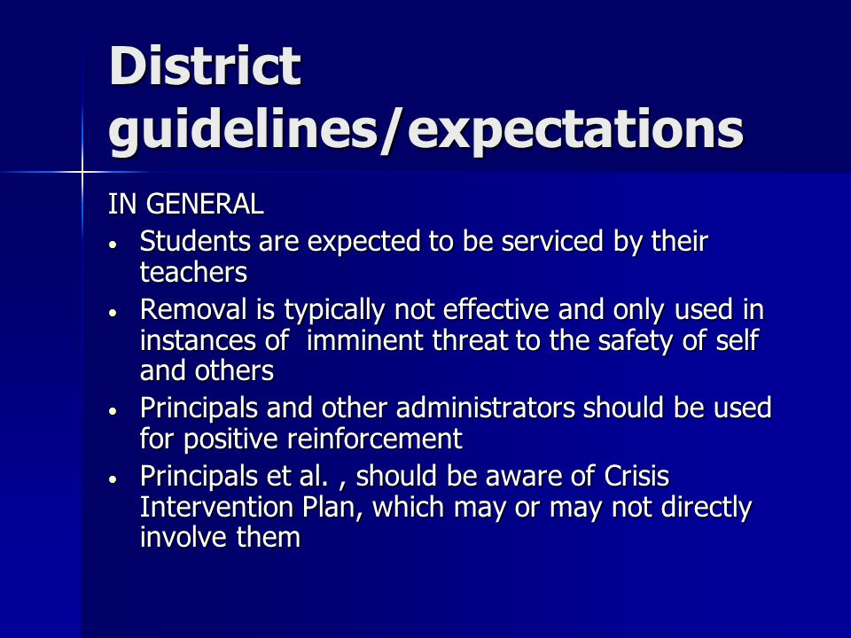District guidelines/expectations IN GENERAL Students are expected to be serviced by their teachers Students are expected to be serviced by their teachers Removal is typically not effective and only used in instances of imminent threat to the safety of self and others Removal is typically not effective and only used in instances of imminent threat to the safety of self and others Principals and other administrators should be used for positive reinforcement Principals and other administrators should be used for positive reinforcement Principals et al., should be aware of Crisis Intervention Plan, which may or may not directly involve them Principals et al., should be aware of Crisis Intervention Plan, which may or may not directly involve them