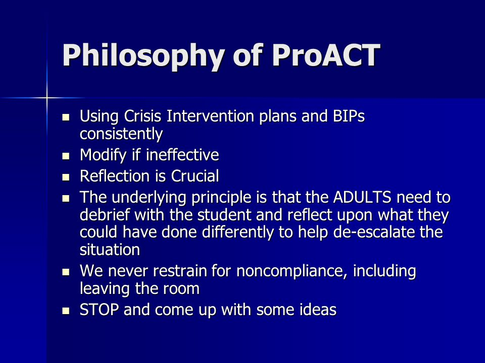 Philosophy of ProACT Using Crisis Intervention plans and BIPs consistently Using Crisis Intervention plans and BIPs consistently Modify if ineffective Modify if ineffective Reflection is Crucial Reflection is Crucial The underlying principle is that the ADULTS need to debrief with the student and reflect upon what they could have done differently to help de-escalate the situation The underlying principle is that the ADULTS need to debrief with the student and reflect upon what they could have done differently to help de-escalate the situation We never restrain for noncompliance, including leaving the room We never restrain for noncompliance, including leaving the room STOP and come up with some ideas STOP and come up with some ideas