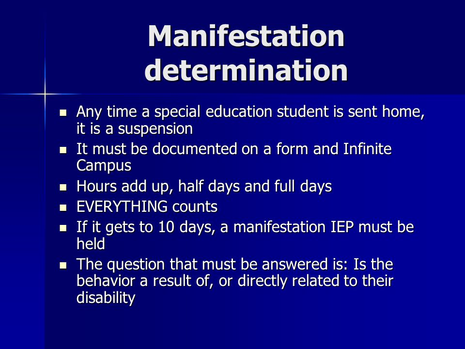 Manifestation determination Any time a special education student is sent home, it is a suspension It must be documented on a form and Infinite Campus Hours add up, half days and full days EVERYTHING counts If it gets to 10 days, a manifestation IEP must be held The question that must be answered is: Is the behavior a result of, or directly related to their disability