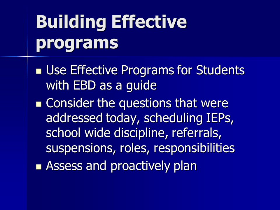 Building Effective programs Use Effective Programs for Students with EBD as a guide Use Effective Programs for Students with EBD as a guide Consider the questions that were addressed today, scheduling IEPs, school wide discipline, referrals, suspensions, roles, responsibilities Consider the questions that were addressed today, scheduling IEPs, school wide discipline, referrals, suspensions, roles, responsibilities Assess and proactively plan Assess and proactively plan