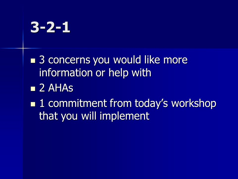 3-2-1 3 concerns you would like more information or help with 3 concerns you would like more information or help with 2 AHAs 2 AHAs 1 commitment from today's workshop that you will implement 1 commitment from today's workshop that you will implement