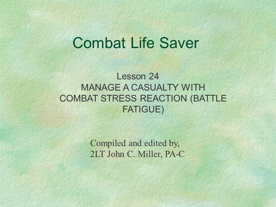 Combat Life Saver Lesson 24 MANAGE A CASUALTY WITH COMBAT STRESS REACTION (BATTLE FATIGUE) Compiled and edited by, 2LT John C.