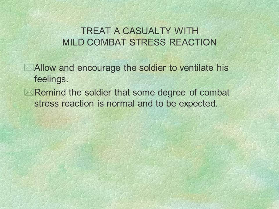 TREAT A CASUALTY WITH MILD COMBAT STRESS REACTION *Allow and encourage the soldier to ventilate his feelings.
