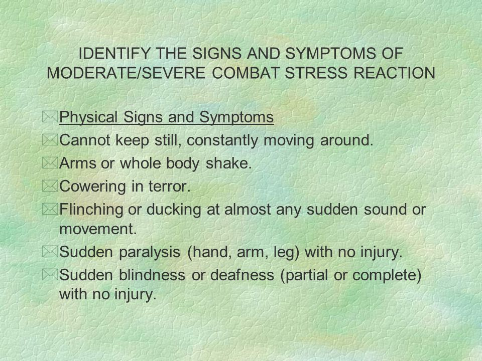 IDENTIFY THE SIGNS AND SYMPTOMS OF MODERATE/SEVERE COMBAT STRESS REACTION *Physical Signs and Symptoms *Cannot keep still, constantly moving around.