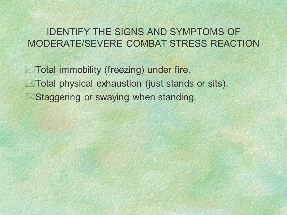 IDENTIFY THE SIGNS AND SYMPTOMS OF MODERATE/SEVERE COMBAT STRESS REACTION *Total immobility (freezing) under fire. *Total physical exhaustion (just st