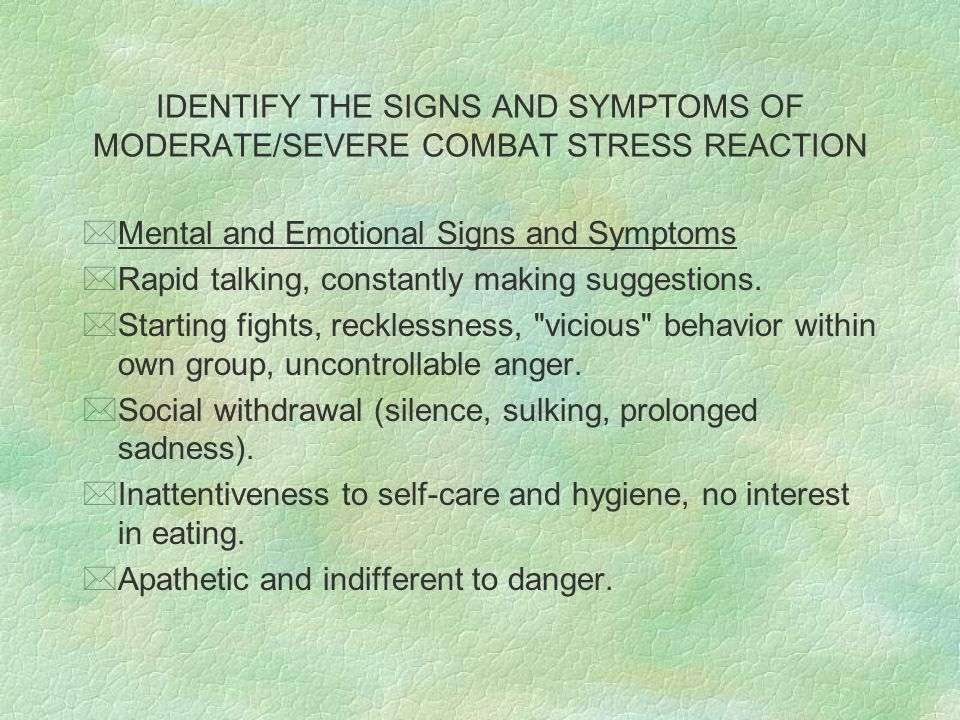 IDENTIFY THE SIGNS AND SYMPTOMS OF MODERATE/SEVERE COMBAT STRESS REACTION *Mental and Emotional Signs and Symptoms *Rapid talking, constantly making s