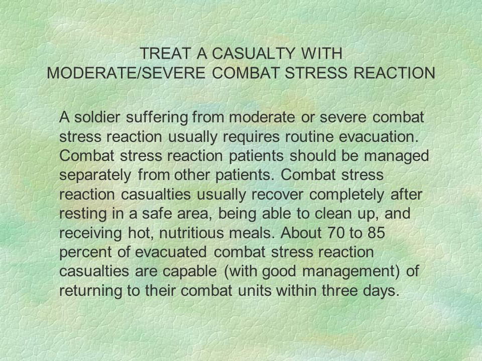 TREAT A CASUALTY WITH MODERATE/SEVERE COMBAT STRESS REACTION A soldier suffering from moderate or severe combat stress reaction usually requires routine evacuation.