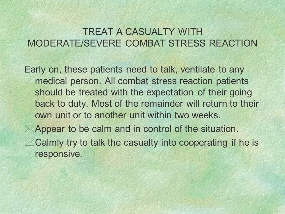 TREAT A CASUALTY WITH MODERATE/SEVERE COMBAT STRESS REACTION Early on, these patients need to talk, ventilate to any medical person.