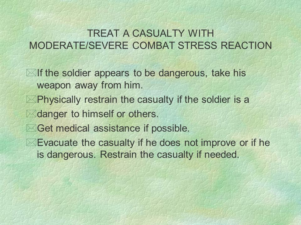 TREAT A CASUALTY WITH MODERATE/SEVERE COMBAT STRESS REACTION *If the soldier appears to be dangerous, take his weapon away from him. *Physically restr