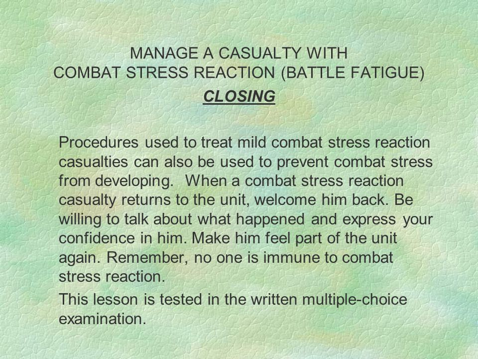 MANAGE A CASUALTY WITH COMBAT STRESS REACTION (BATTLE FATIGUE) CLOSING Procedures used to treat mild combat stress reaction casualties can also be use