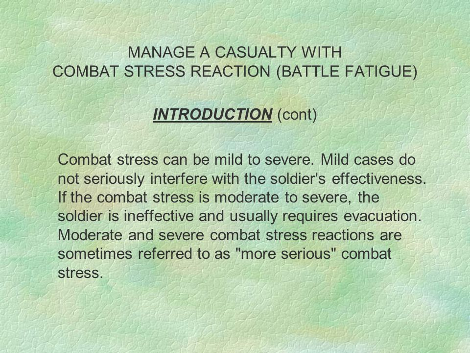 MANAGE A CASUALTY WITH COMBAT STRESS REACTION (BATTLE FATIGUE) INTRODUCTION (cont) Combat stress can be mild to severe.