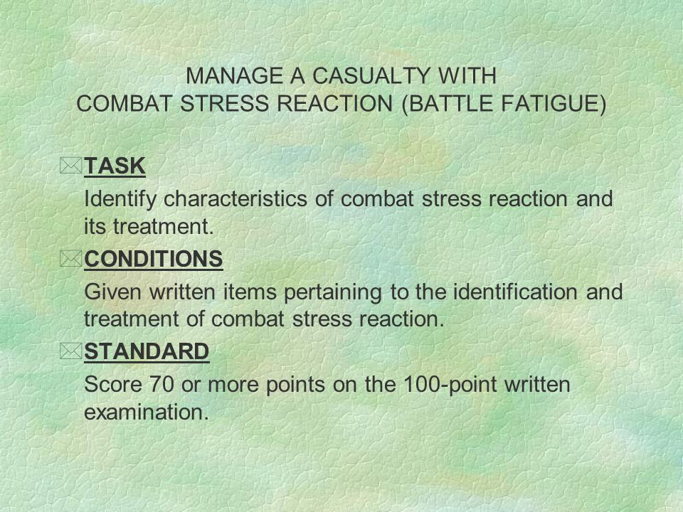 MANAGE A CASUALTY WITH COMBAT STRESS REACTION (BATTLE FATIGUE) *TASK Identify characteristics of combat stress reaction and its treatment.