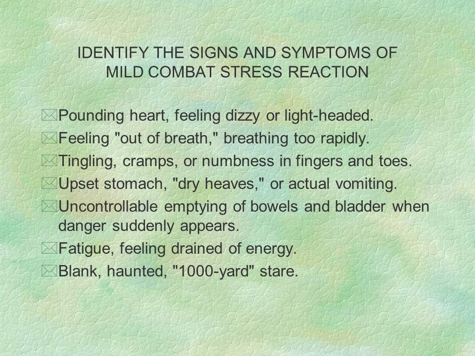 IDENTIFY THE SIGNS AND SYMPTOMS OF MILD COMBAT STRESS REACTION *Pounding heart, feeling dizzy or light-headed.