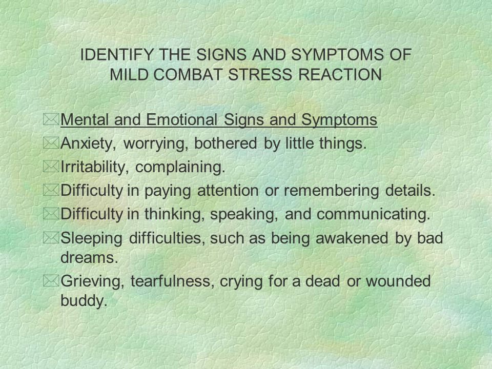 IDENTIFY THE SIGNS AND SYMPTOMS OF MILD COMBAT STRESS REACTION *Mental and Emotional Signs and Symptoms *Anxiety, worrying, bothered by little things.