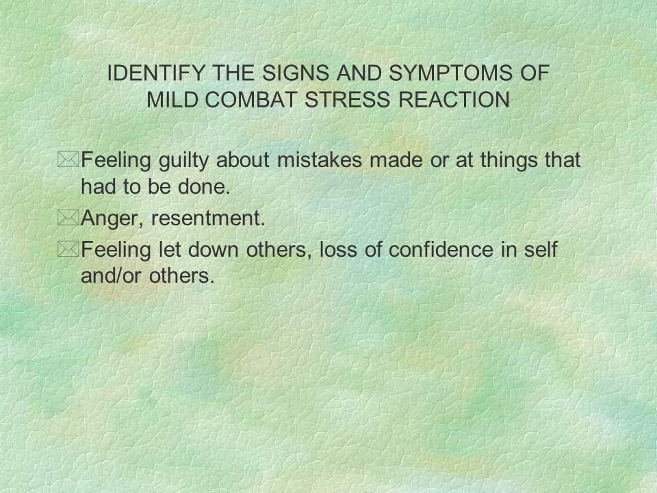 IDENTIFY THE SIGNS AND SYMPTOMS OF MILD COMBAT STRESS REACTION *Feeling guilty about mistakes made or at things that had to be done. *Anger, resentmen