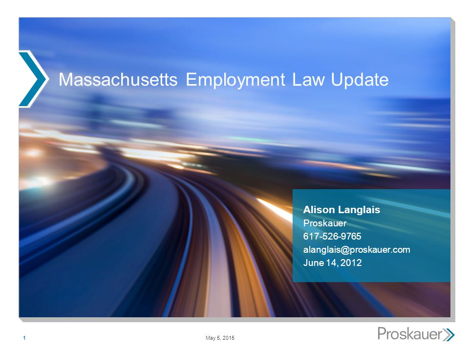 May 5, 20151 Massachusetts Employment Law Update Alison Langlais Proskauer 617-526-9765 alanglais@proskauer.com June 14, 2012