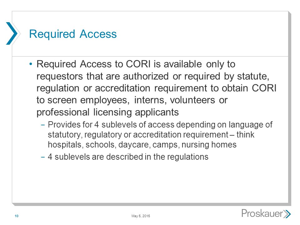 May 5, 201510 Required Access Required Access to CORI is available only to requestors that are authorized or required by statute, regulation or accreditation requirement to obtain CORI to screen employees, interns, volunteers or professional licensing applicants ­ Provides for 4 sublevels of access depending on language of statutory, regulatory or accreditation requirement – think hospitals, schools, daycare, camps, nursing homes ­ 4 sublevels are described in the regulations