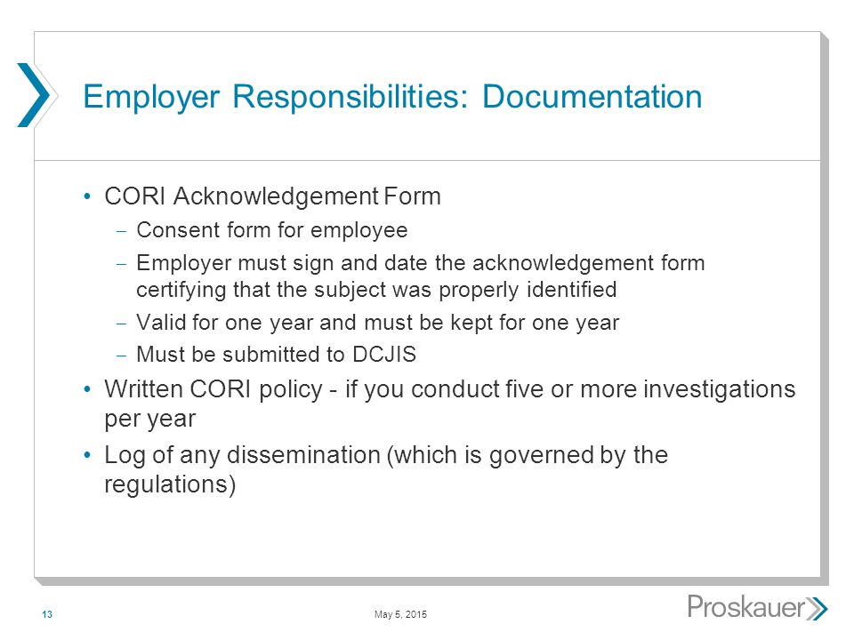 May 5, 201513 Employer Responsibilities: Documentation CORI Acknowledgement Form ­ Consent form for employee ­ Employer must sign and date the acknowledgement form certifying that the subject was properly identified ­ Valid for one year and must be kept for one year ­ Must be submitted to DCJIS Written CORI policy - if you conduct five or more investigations per year Log of any dissemination (which is governed by the regulations)