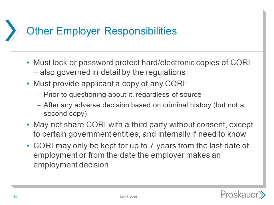 May 5, 201514 Other Employer Responsibilities Must lock or password protect hard/electronic copies of CORI – also governed in detail by the regulations Must provide applicant a copy of any CORI: ­ Prior to questioning about it, regardless of source ­ After any adverse decision based on criminal history (but not a second copy) May not share CORI with a third party without consent, except to certain government entities, and internally if need to know CORI may only be kept for up to 7 years from the last date of employment or from the date the employer makes an employment decision