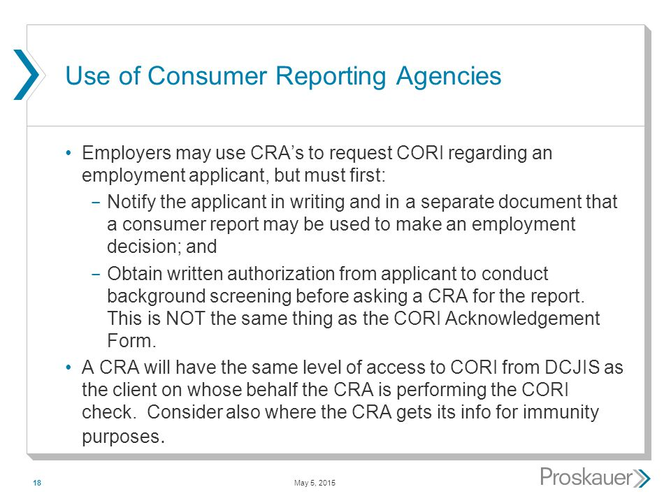 May 5, 201518 Use of Consumer Reporting Agencies Employers may use CRA's to request CORI regarding an employment applicant, but must first: ­ Notify the applicant in writing and in a separate document that a consumer report may be used to make an employment decision; and ­ Obtain written authorization from applicant to conduct background screening before asking a CRA for the report.