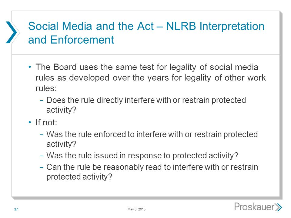 May 5, 201527 Social Media and the Act – NLRB Interpretation and Enforcement The Board uses the same test for legality of social media rules as developed over the years for legality of other work rules: ­ Does the rule directly interfere with or restrain protected activity.