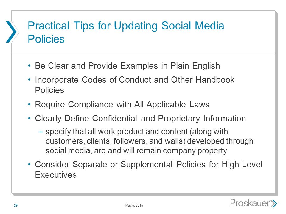 May 5, 201529 Practical Tips for Updating Social Media Policies Be Clear and Provide Examples in Plain English Incorporate Codes of Conduct and Other Handbook Policies Require Compliance with All Applicable Laws Clearly Define Confidential and Proprietary Information ­ specify that all work product and content (along with customers, clients, followers, and walls) developed through social media, are and will remain company property Consider Separate or Supplemental Policies for High Level Executives