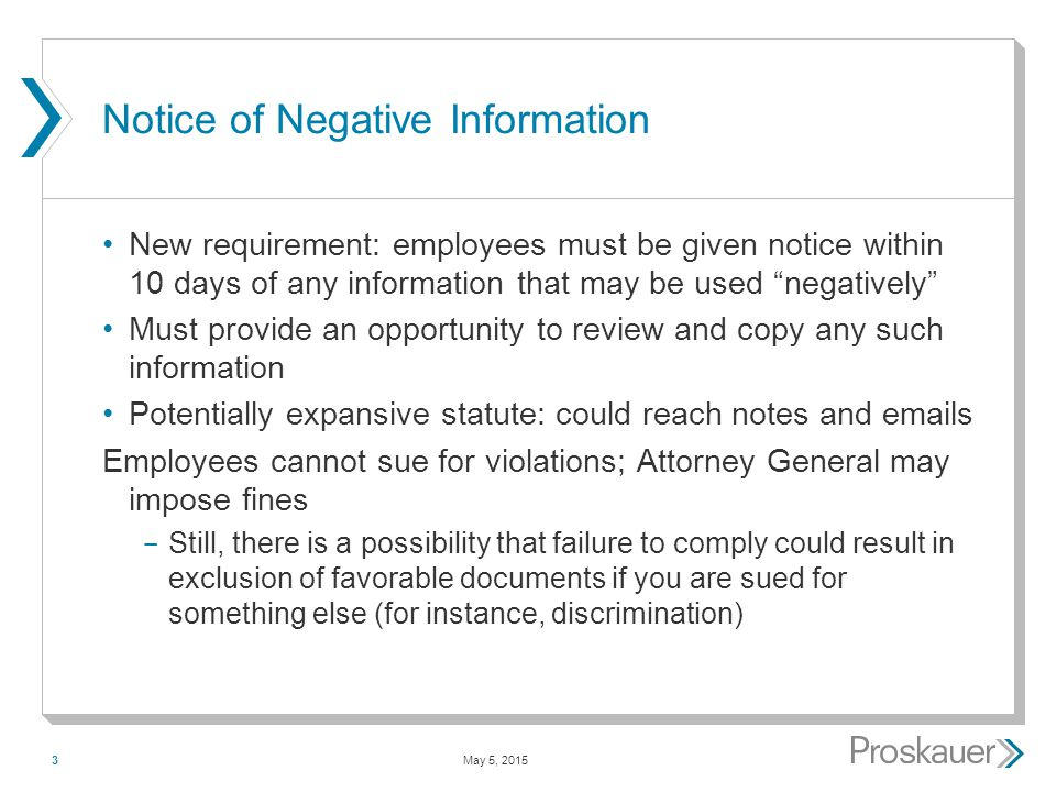 May 5, 20153 Notice of Negative Information New requirement: employees must be given notice within 10 days of any information that may be used negatively Must provide an opportunity to review and copy any such information Potentially expansive statute: could reach notes and emails Employees cannot sue for violations; Attorney General may impose fines ­ Still, there is a possibility that failure to comply could result in exclusion of favorable documents if you are sued for something else (for instance, discrimination)