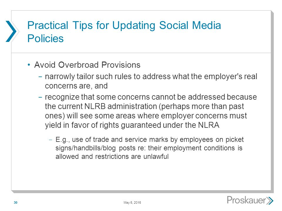 May 5, 201530 Practical Tips for Updating Social Media Policies Avoid Overbroad Provisions ­ narrowly tailor such rules to address what the employer s real concerns are, and ­ recognize that some concerns cannot be addressed because the current NLRB administration (perhaps more than past ones) will see some areas where employer concerns must yield in favor of rights guaranteed under the NLRA ­ E.g., use of trade and service marks by employees on picket signs/handbills/blog posts re: their employment conditions is allowed and restrictions are unlawful