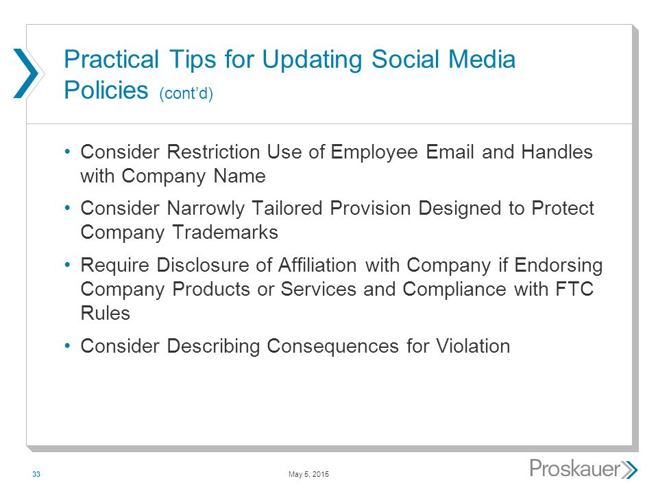 May 5, 201533 Practical Tips for Updating Social Media Policies (cont'd) Consider Restriction Use of Employee Email and Handles with Company Name Consider Narrowly Tailored Provision Designed to Protect Company Trademarks Require Disclosure of Affiliation with Company if Endorsing Company Products or Services and Compliance with FTC Rules Consider Describing Consequences for Violation