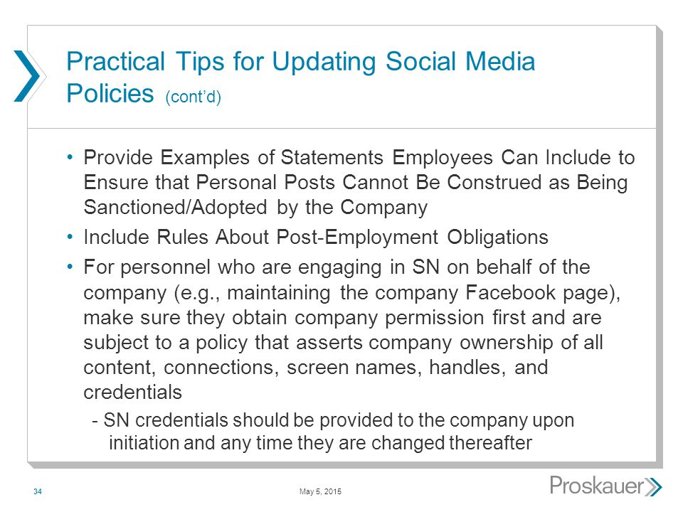 May 5, 201534 Practical Tips for Updating Social Media Policies (cont'd) Provide Examples of Statements Employees Can Include to Ensure that Personal Posts Cannot Be Construed as Being Sanctioned/Adopted by the Company Include Rules About Post-Employment Obligations For personnel who are engaging in SN on behalf of the company (e.g., maintaining the company Facebook page), make sure they obtain company permission first and are subject to a policy that asserts company ownership of all content, connections, screen names, handles, and credentials - SN credentials should be provided to the company upon initiation and any time they are changed thereafter