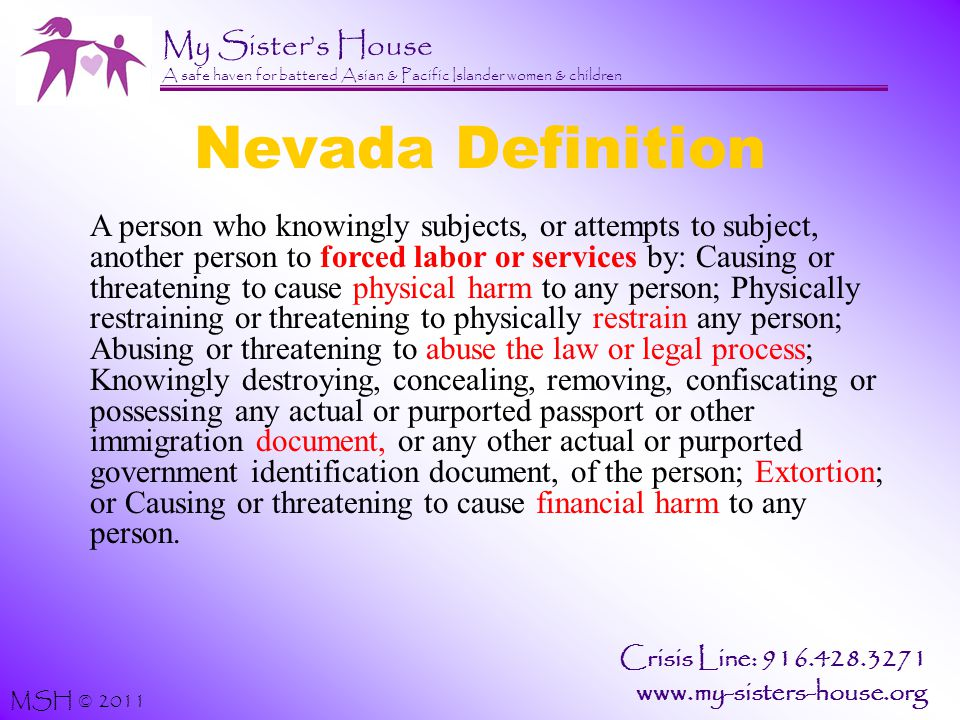 My Sister's House A safe haven for battered Asian & Pacific Islander women & children MSH © 2011 Crisis Line: 916.428.3271 www.my-sisters-house.org Nevada Definition A person who knowingly subjects, or attempts to subject, another person to forced labor or services by: Causing or threatening to cause physical harm to any person; Physically restraining or threatening to physically restrain any person; Abusing or threatening to abuse the law or legal process; Knowingly destroying, concealing, removing, confiscating or possessing any actual or purported passport or other immigration document, or any other actual or purported government identification document, of the person; Extortion; or Causing or threatening to cause financial harm to any person.
