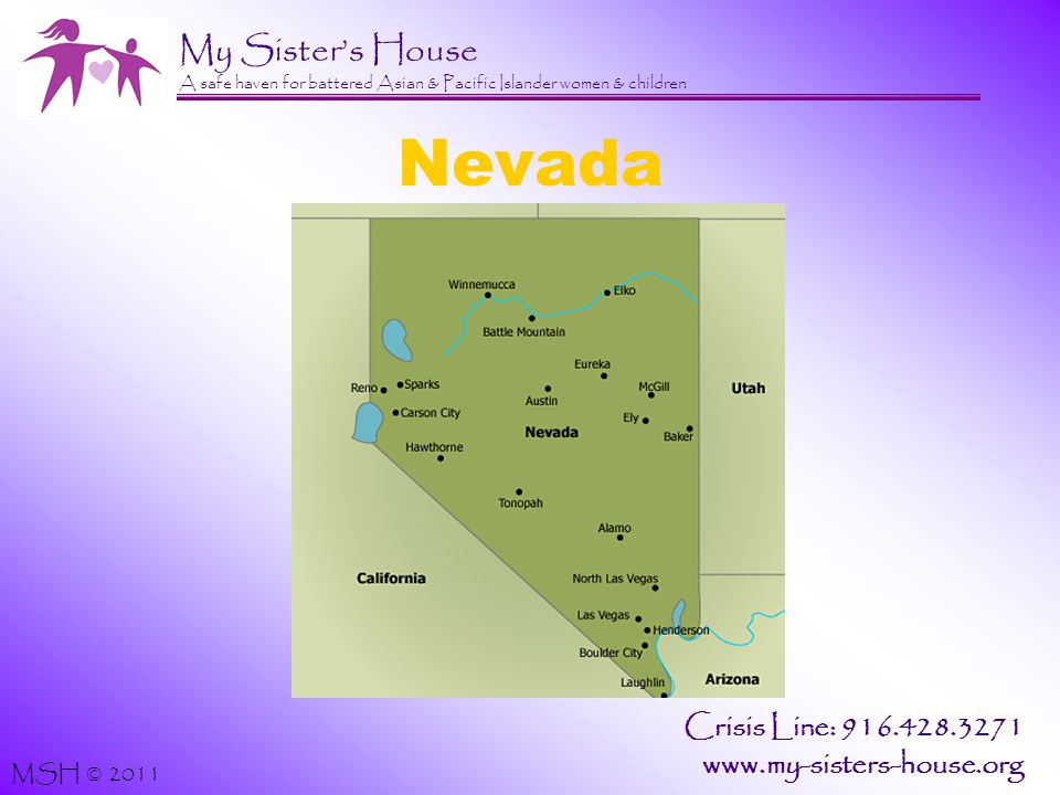 My Sister's House A safe haven for battered Asian & Pacific Islander women & children MSH © 2011 Crisis Line: 916.428.3271 www.my-sisters-house.org Nevada