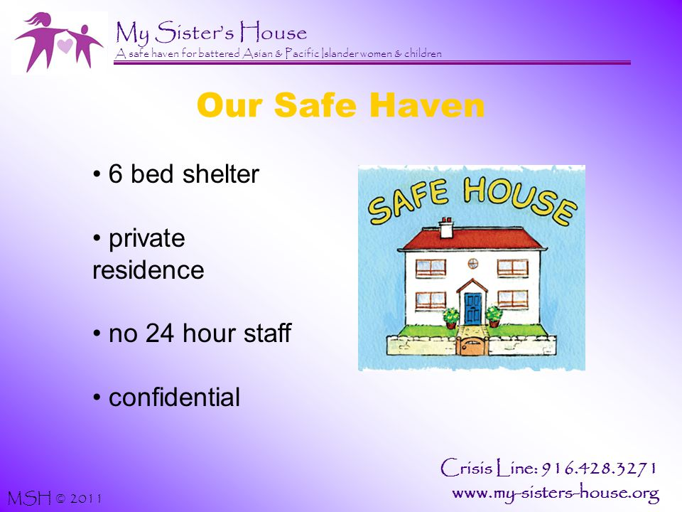 My Sister's House A safe haven for battered Asian & Pacific Islander women & children MSH © 2011 Crisis Line: 916.428.3271 www.my-sisters-house.org Our Safe Haven 6 bed shelter private residence no 24 hour staff confidential
