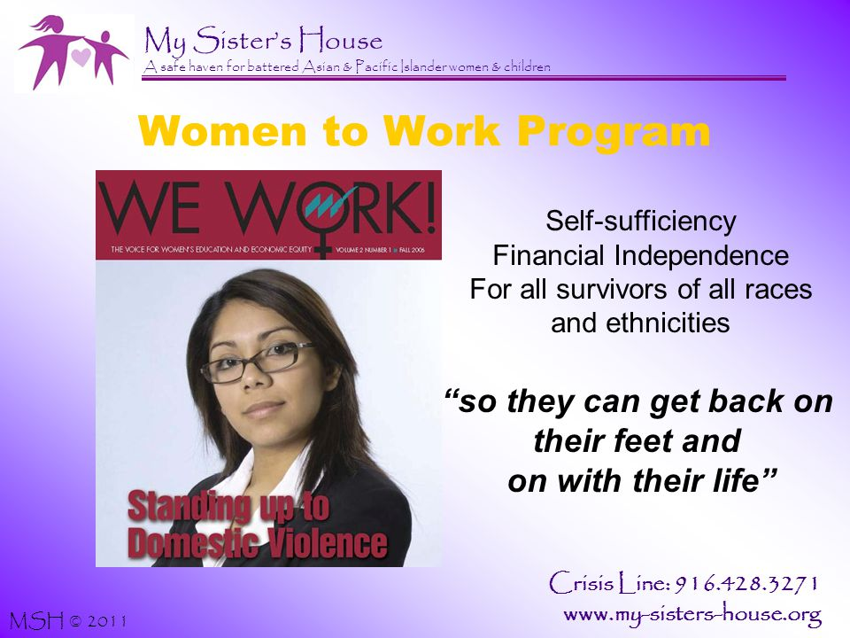 My Sister's House A safe haven for battered Asian & Pacific Islander women & children MSH © 2011 Crisis Line: 916.428.3271 www.my-sisters-house.org Women to Work Program Self-sufficiency Financial Independence For all survivors of all races and ethnicities so they can get back on their feet and on with their life