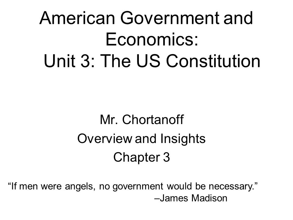 "American Government and Economics: Unit 3: The US Constitution Mr. Chortanoff Overview and Insights Chapter 3 ""If men were angels, no government would"