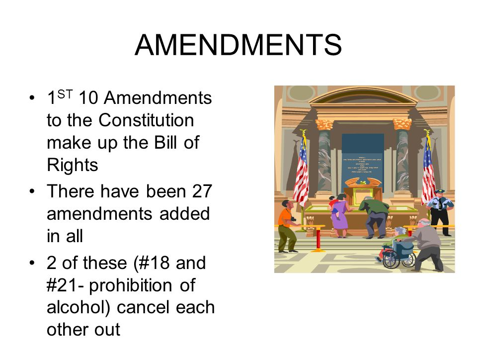 AMENDMENTS 1 ST 10 Amendments to the Constitution make up the Bill of Rights There have been 27 amendments added in all 2 of these (#18 and #21- prohi