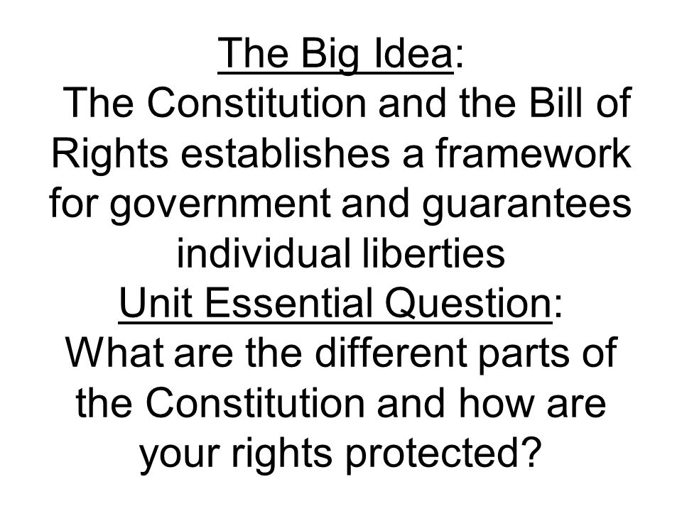 The Big Idea: The Constitution and the Bill of Rights establishes a framework for government and guarantees individual liberties Unit Essential Question: What are the different parts of the Constitution and how are your rights protected?