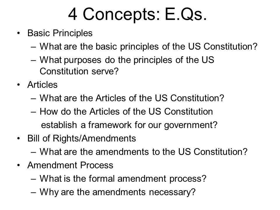 4 Concepts: E.Qs.Basic Principles –What are the basic principles of the US Constitution.