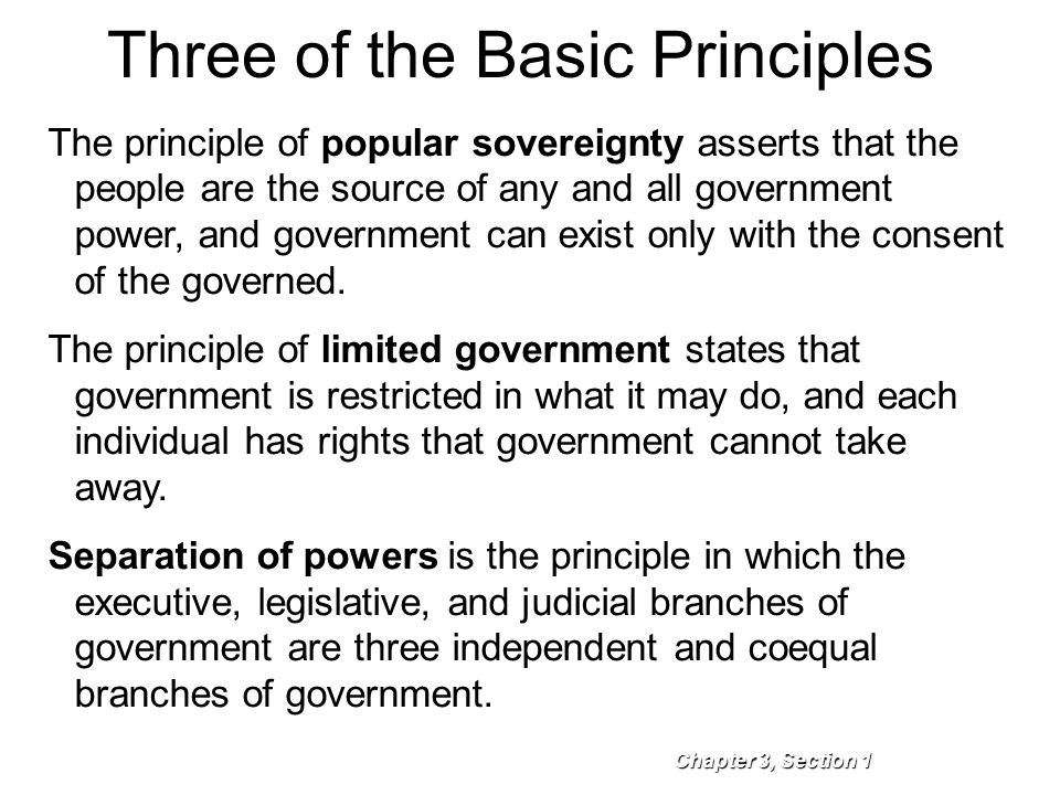 Three of the Basic Principles Chapter 3, Section 1 The principle of popular sovereignty asserts that the people are the source of any and all governme