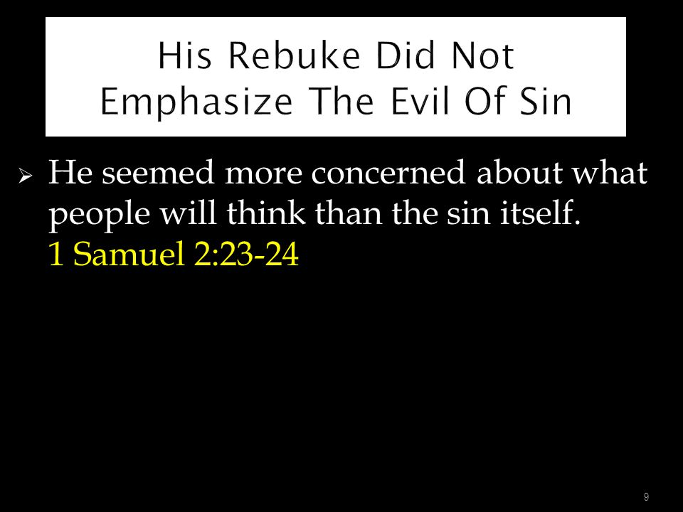  He seemed more concerned about what people will think than the sin itself. 1 Samuel 2:23-24 9