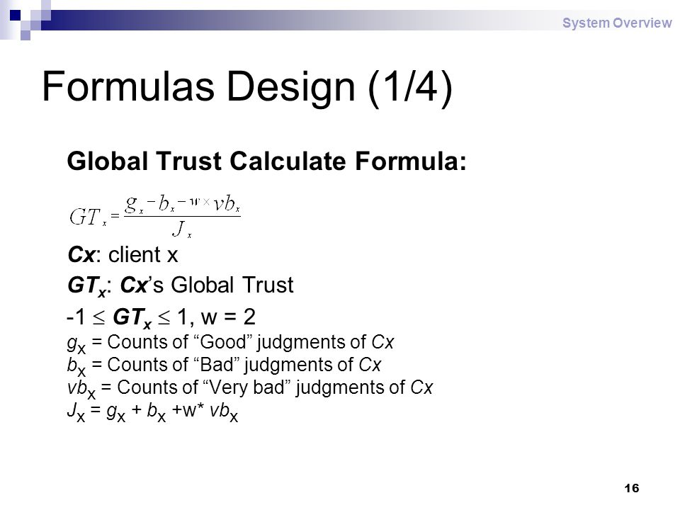 16 Formulas Design (1/4) Global Trust Calculate Formula: Cx: client x GT x : Cx's Global Trust -1  GT x  1, w = 2 g x = Counts of Good judgments of Cx b x = Counts of Bad judgments of Cx vb x = Counts of Very bad judgments of Cx J x = g x + b x +w* vb x System Overview